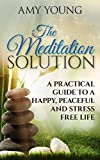 Meditation: The Meditation Solution: A Practical Guide To A Happy, Peaceful And Stress Free Life (Meditation For Beginners and Advanced Meditators)