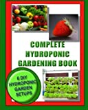 Complete Hydroponic Gardening Book: 6 DIY garden set ups for growing vegetables, strawberries, lettuce, herbs and more