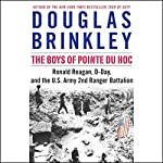 The Boys of Pointe du Hoc: Ronald Reagan, D-Day, and the U.S. Army 2nd Ranger Battalion | Douglas Brinkley
