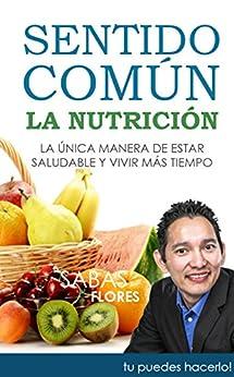 Sentido Común: La Nutrición: La única manera de estar saludable y vivir más (Spanish Edition) by [Flores, Sabas]
