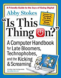 """""""Is This Thing On?"""" A Computer Handbook for Late Bloomers, Technophobes, and the Kicking & Screaming"""