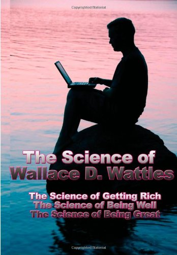 The Science of Wallace D. Wattles: The Science of Getting Rich, the Science of Being Well, the Science of Being Great Wallace D. Wattles