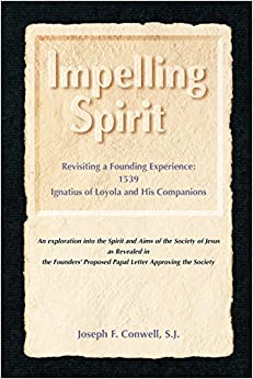 Impelling Spirit: Revisiting a Founding Experience, 1539, Ignatius of Loyola and His Companions : an Exploration into the Spirit and Aims of the ... in the Founders' Proposed Papal Letter Appro