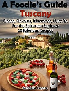 A Foodie's Guide to Tuscany: Places, Flavours, Itineraries, Must Do for the Epicurian Explorer ; 20 Fabulous Recipes (A Foodie's Guide Book 1)