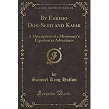 By Eskimo Dog-Sled and Kayak: A Description of a Missionary's Experiences Adventures (Classic Reprint)