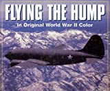 Flying the Hump in World War II Color, Ethell, Jeffrey L. and Downie, Don, 0760301131