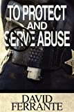 To Protect and Serve Abuse, David Ferrante, 1451218966