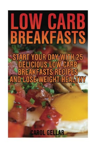 Low Carb Breakfasts: Start Your Day With 25 Delicious Low Carb Breakfasts Recipes And Lose Weight Healthy: (low carbohydrate, high protein, low ... carb, low carb cookbook, low carb recipes) by Carol Gellar