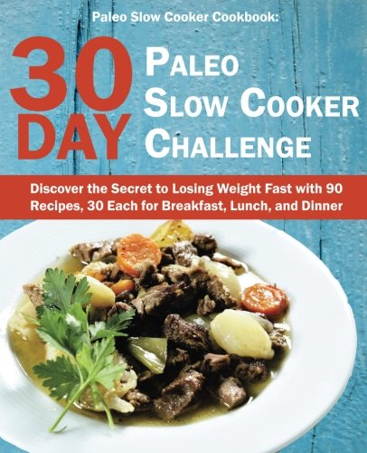 Paleo Slow Cooker Cookbook: 30 Day Paleo Slow Cooker Challenge; Discover the Secret to Losing Weight Fast with 90 Recipes, 30 Each for Breakfast, Lunch, and Dinner by Mia Ward