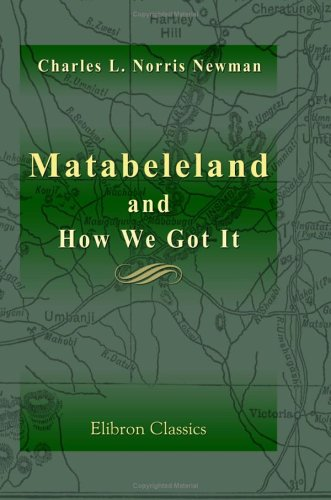 Matabeleland and How We Got It: With Notes on the Occupation of Mashunaland, and an Account of the 1893 Campaign by the British South Africa Company, ... British Territories and Protectorates ebook