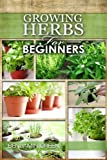 Growing Herbs for Beginners: How to Grow Low cost Indoor and Outdoor Herbs in containers, for Profit or for health benefits at home, Simple Basic Recipes