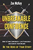 Unbreakable Confidence: How to Think Confidently, Live Fearlessly, and Achieve Your Dreams - Be The Hero of Your Story