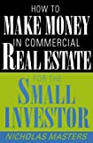 How to Make Money in Commercial Real Estate for the Small Investor, Nicholas Masters, 0471355437