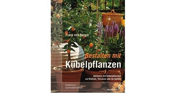 Gestalten Mit Kübelpflanzen. Gärtnern Mit Kübelpflanzen Auf Balkon, Terrasse  Und Im Garten.: Frank Von Berger: 9783804372153: Amazon.com: Books