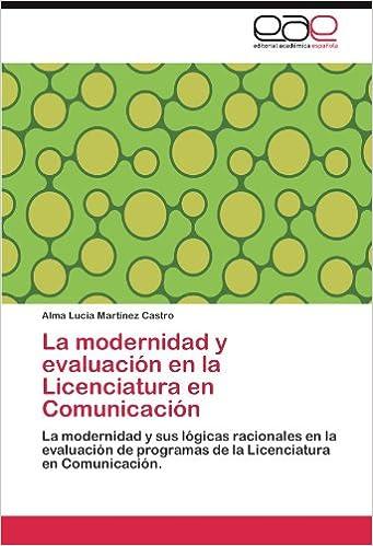 La modernidad y evaluación en la Licenciatura en Comunicación: La modernidad y sus lógicas racionales en la evaluación de programas de la Licenciatura en Comunicación. (Spanish Edition)
