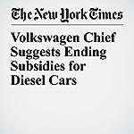 Volkswagen Chief Suggests Ending Subsidies for Diesel Cars | Jack Ewing