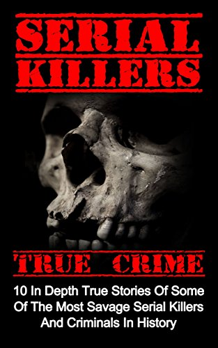 Serial Killers True Crime: 10 In Depth True Stories Of Some Of The Most Savage Serial Killers And Criminals In History