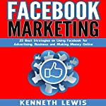 Facebook Marketing: 25 Best Strategies on Using Facebook for Advertising, Business and Making Money Online | Kenneth Lewis