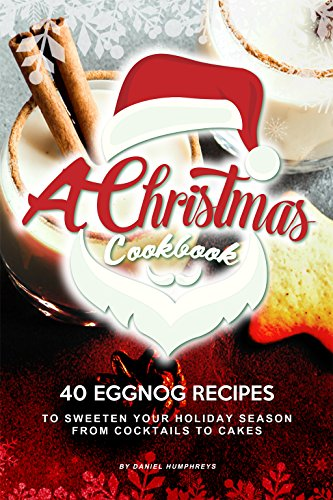 A Christmas Cookbook: 40 Eggnog Recipes to Sweeten Your Holiday Season – From Cocktails to Cakes (Fudge Free Sugar Vanilla)
