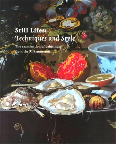 Dutch Still Life - Still Lifes: Techniques and Style : An Examination of Paintings from the Rijksmuseum