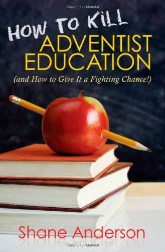 How to Kill Adventist Education: And How to Give It a Fighting Chance