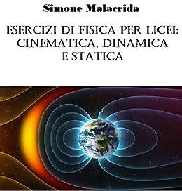 Esercizi di fisica per licei: cinematica, dinamica e statica (Italian Edition)