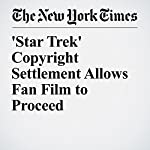 'Star Trek' Copyright Settlement Allows Fan Film to Proceed | Christopher Mele