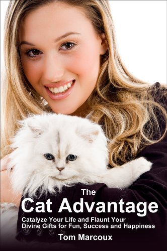 The Cat Advantage: Catalyze Your Life and Flaunt Your Divine Gifts for Fun, Success and Happiness (Cat Advantage by Tom Marcoux Book 1)