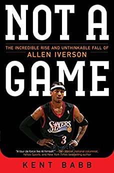 Not a Game: The Incredible Rise and Unthinkable Fall of Allen Iverson by [Babb, Kent]