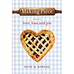 Making Piece: A Memoir of Love, Loss, and Pie | Beth M. Howard