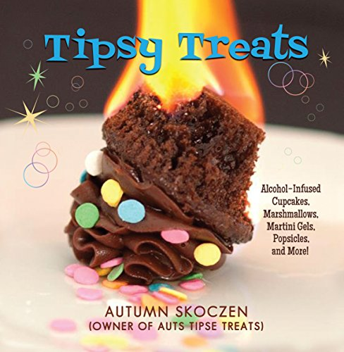 Tipsy Treats: Alcohol-Infused Cupcakes, Marshmallows, Martini Gels, and More! by Autumn Skoczen
