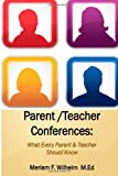 Parent/Teacher Conferences: What Every Parent and Teacher Should Know, Meriam Wilhelm, 1496164458