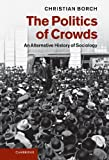 The Politics of Crowds : An Alternative History of Sociology, Borch, Christian, 1107009731