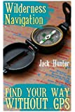 Wilderness Navigation: Find Your Way Without GPS: (Survival Guide, Survival Gear) (Survival Book)
