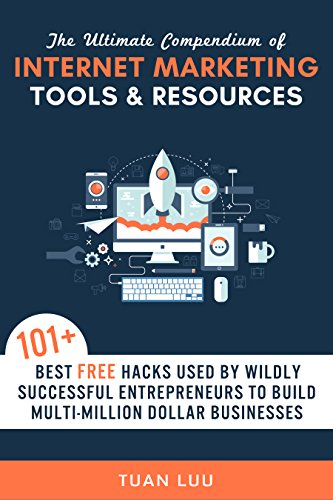 Internet Marketing: The Ultimate Compendium of Internet Marketing Tools & Resources: 101+ Best FREE Hacks Used By Wildly Successful Entrepreneurs to Build ... Businesses! (Online Business Series Book 2)