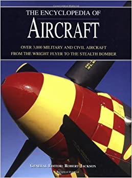 The Encyclopedia of Aircraft: Over 3,000 Military and Civil Aircraft from the Wright Flyer to the Stealth Bomber