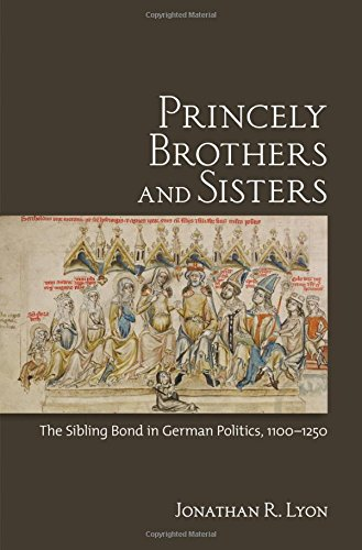 Princely Brothers and Sisters: The Sibling Bond in German Politics, 1100–1250 by Lyon Jonathan R