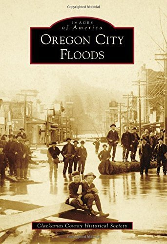 Oregon City Floods (Images of America) by Clackamas County Historical Society - Stores Clackamas