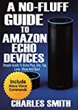 A No-Fluff Guide To Amazon Echo Devices : Simple Guide to Echo Plus, Dot, Tap, Look, Show And Spot