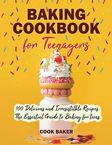 Baking Cookbook for Teenagers: 100 Delicious and Irresistilble Recipes. The Essential Guide to Baking for teens. Step by Step Cookbook with Pictures.