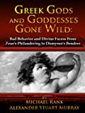 Greek Gods and Goddesses Gone Wild: Bad Behavior and Divine Excess From Zeus's Philandering to Dionysus's Benders