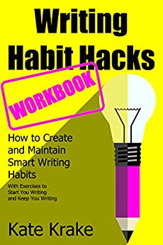 Writing Habit Hacks Workbook: How to Create and Maintain Smart Writing Habits: With Exercises to Start You Writing and Keep You Writing by [Krake, Kate]