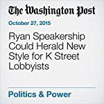 Ryan Speakership Could Herald New Style for K Street Lobbyists | Catherine Ho