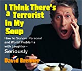 I Think There's a Terrorist in My Soup: HOW TO SURVIVE PERSONAL AND WORLD PROBLEMS WITH LAUGHTER - SERIOUSLY