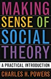 Making Sense of Social Theory, Charles H. Powers, 0742530477