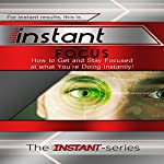 Instant Focus: How to Get and Stay Focused at What You're Doing, Instantly! : Instant Series | The Instant-Series