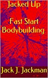 download ebook jacked up  fast start bodybuilding: use the powers of your mind to build more muscle than you ever thought possible pdf epub