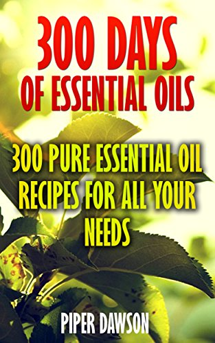 300 Days Of Essential Oils: 300 Pure Essential Oil Recipes For All Your Needs by [Dawson, Piper ]