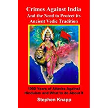 Crimes Against India: and the Need to Protect its Ancient Vedic Tradition: 1000 Years of Attacks Against Hinduism and What to do About it (English Edition)