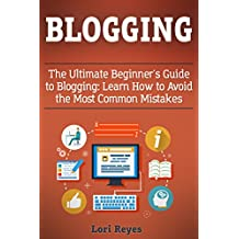 Blogging: The Ultimate Beginner's Guide to Blogging: Learn How to Avoid the Most Common Mistakes